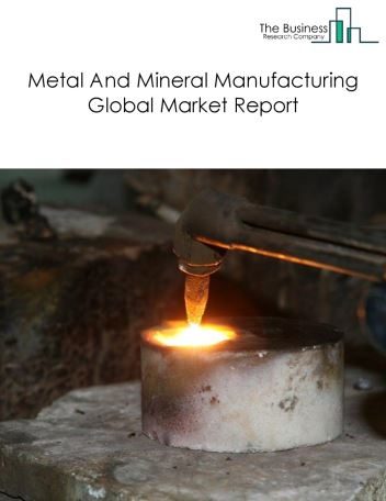 Metal And Mineral Manufacturing Global Market Report 2018