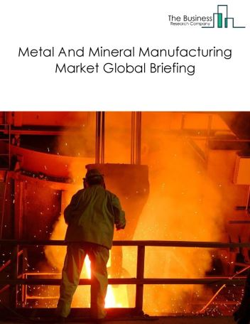 Metal And Mineral Manufacturing Market Global Briefing 2018