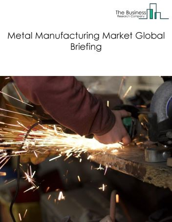 Metal Manufacturing Market Global Briefing 2018