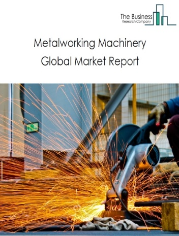 Metalworking Machinery Global Market Report 2021: COVID-19 Impact and Recovery to 2030