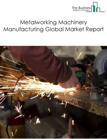 Metalworking Machinery Manufacturing Global Market Report 2020