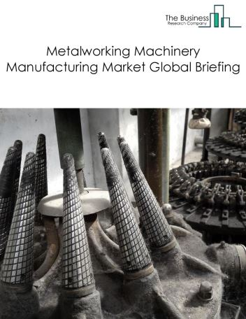 Metalworking Machinery Manufacturing Market Global Briefing 2018