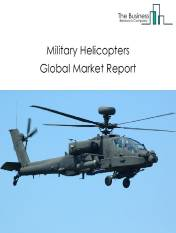 Military Helicopters Global Market Report 2021: COVID 19 Impact and Recovery to 2030