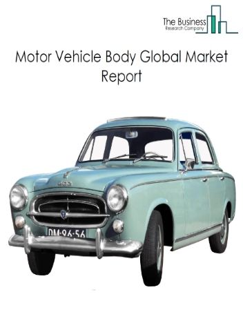 Motor Vehicle Body Global Market Report 2020-30: Covid 19 Impact and Recovery