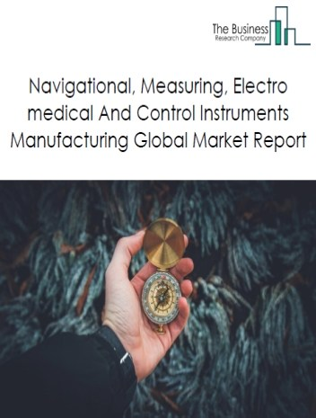 Navigational, Measuring, Electro medical And Control Instruments Manufacturing Global Market Report 2019