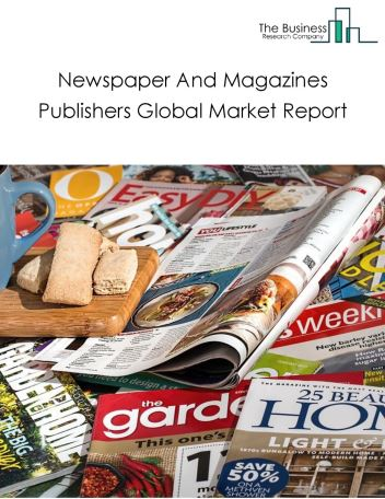 Newspaper & Magazines Publishers Global Market Report 2021: COVID-19 Impact and Recovery to 2030