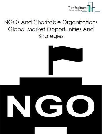 NGOs And Charitable Organizations Global Market Report 2019