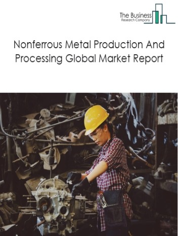 Nonferrous Metal Production And Processing Global Market Report 2020-30: Covid 19 Impact and Recovery