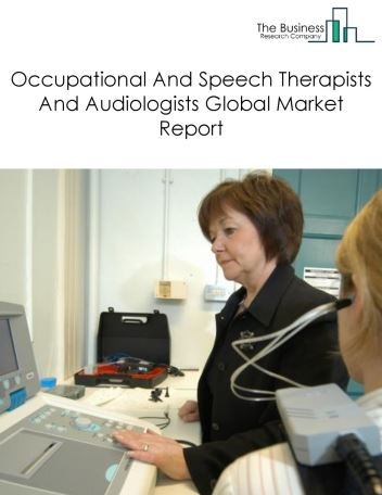 Occupational And Speech Therapists And Audiologists Global Market Report 2018