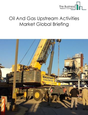 Oil And Gas Upstream Activities Market Global Briefing 2018