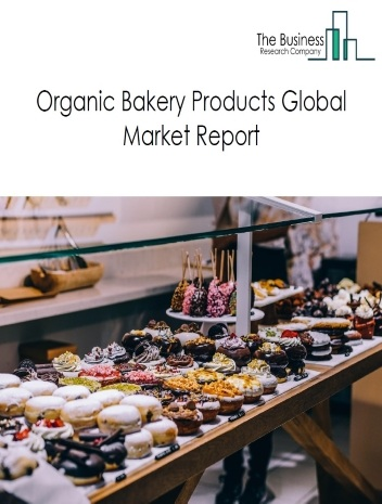 Organic Bakery Products Global Market Report 2021: COVID-19 Growth And Change To 2030