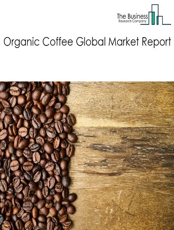 Organic Coffee Global Market Report 2021: COVID 19 Growth And Change to 2030