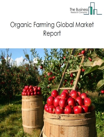 Organic Farming Global Market Report 2021: COVID 19 Growth And Change to 2030