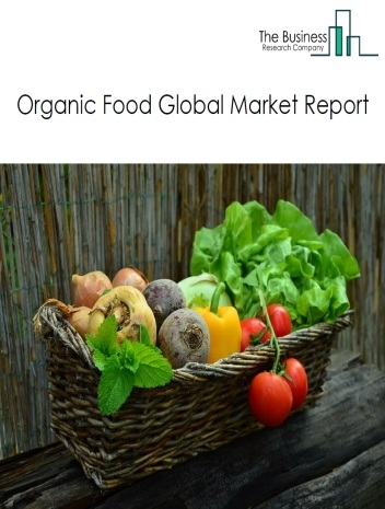 Organic Food Global Market Report 2021: COVID-19 Growth And Change To 2030