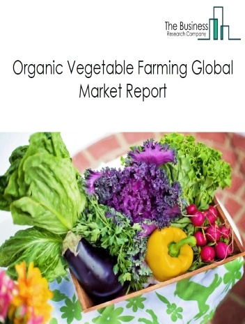 Organic Vegetable Farming Global Market Report 2021: COVID 19 Growth And Change to 2030