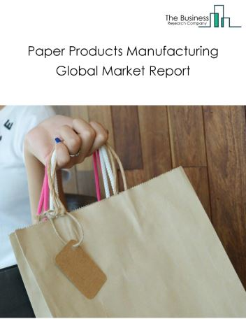 Paper Products Manufacturing Global Market Report 2019