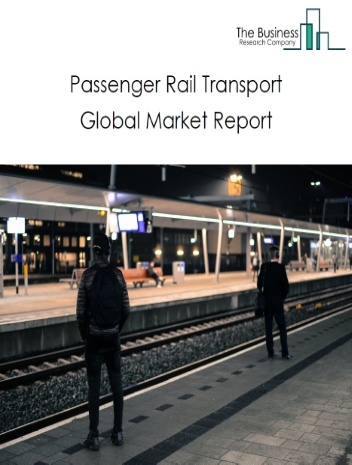 Passenger Rail Transport Global Market Report 2021: COVID-19 Impact and Recovery to 2030