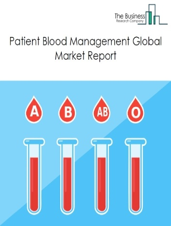Patient Blood Management Global Market Report 2021: COVID-19 Growth And Change To 2030