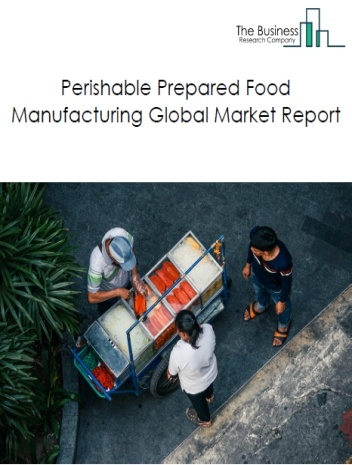 Perishable Prepared Food Manufacturing Global Market Report 2020