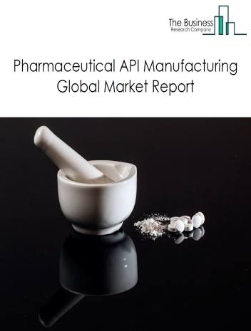 Pharmaceutical API Manufacturing Global Market Report 2021: COVID-19 Growth And Change To 2030