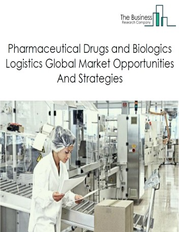 Pharmaceutical Drugs and Biologics Logistics Global Market, Opportunities And Strategies To 2022