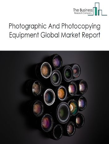 Photographic And Photocopying Equipment Global Market Report 2021: COVID-19 Impact and Recovery to 2030