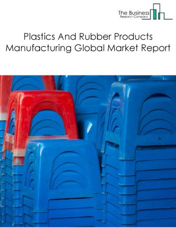 Plastics And Rubber Products Manufacturing Global Market Report 2020