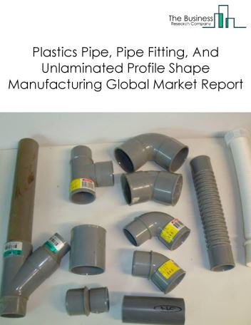 Plastics Pipe, Pipe Fitting, And Unlaminated Profile Shape Manufacturing Global Market Report 2018
