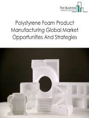 Polystyrene Foam Product Manufacturing Market By End Use Product (Packaging, Automotive And Construction), By Key Players And By Geography - Global Trends & Forecast to 2023