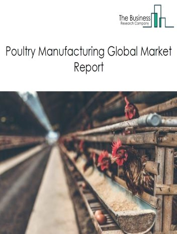 Poultry Manufacturing Global Market Report 2019