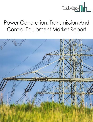 Power Generation, Transmission And Control Equipment Global Market Report 2021: COVID-19 Impact and Recovery to 2030