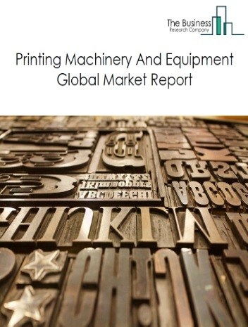 Printing Machinery And Equipment Global Market Report 2021: COVID-19 Impact and Recovery to 2030