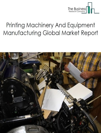 Printing Machinery And Equipment Manufacturing Global Market Report 2019
