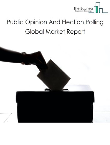 Public Opinion And Election Polling Global Market Report 2021: COVID 19 Impact and Recovery to 2030