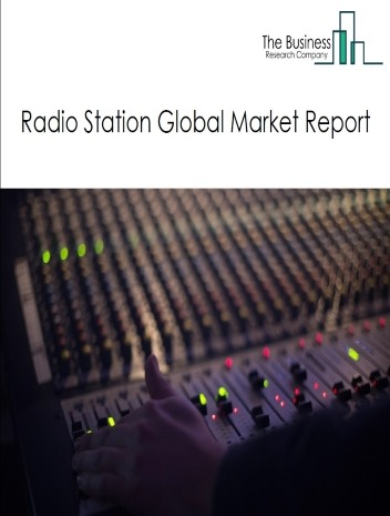 Radio Station Global Market Report 2021: COVID 19 Impact and Recovery to 2030
