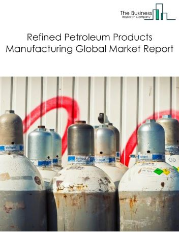 Refined Petroleum Products Manufacturing Global Market Report 2019