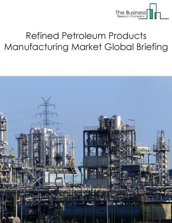 Refined Petroleum Products Manufacturing Market Global Briefing 2018
