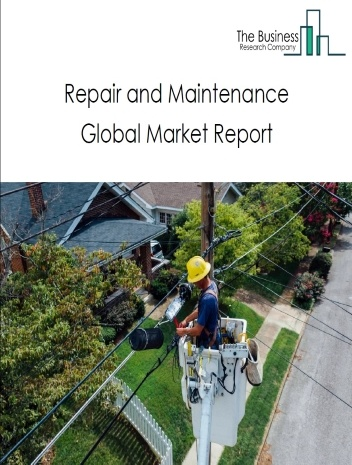 Repair and Maintenance Global Market Report 2021: COVID-19 Impact and Recovery to 2030
