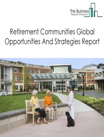 Retirement Communities Market Segmentation (Continuing Care Retirement Communities, Rest Homes, Assisted Living Facilities, Assisted Living Facilities With Nursing Care) By Trends, Customer Information, Drivers and Restraints - Global Forecasts To 2023