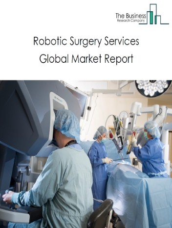 Robotic Surgery Services Market Global Report 2020-30: Covid 19 Growth and Change