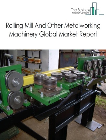 Rolling Mill And Other Metalworking Machinery Global Market Report 2021: COVID-19 Impact and Recovery to 2030