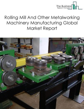 Rolling Mill And Other Metalworking Machinery Manufacturing Global Market Report 2019