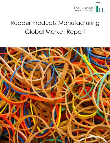Rubber Products Manufacturing Global Market Report 2020
