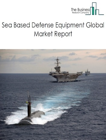 Sea based Defense Equipment Global Market Report 2021: COVID-19 Impact and Recovery to 2030