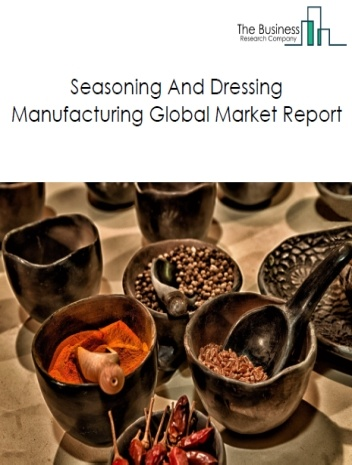 Seasoning And Dressing Manufacturing Global Market Report 2019