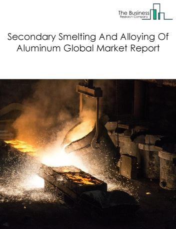 Secondary Smelting And Alloying Of Aluminum Global Market Report 2018