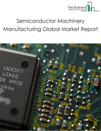 Semiconductor Machinery Manufacturing Global Market Report 2018