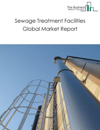 Sewage Treatment Facilities Global Market Report 2019