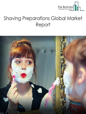 Shaving Preparations Global Market Report 2021: COVID 19 Impact and Recovery to 2030