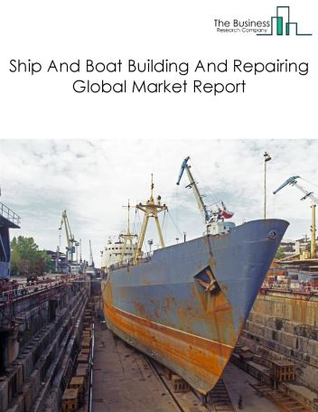 Ship And Boat Building And Repairing Global Market Report 2018